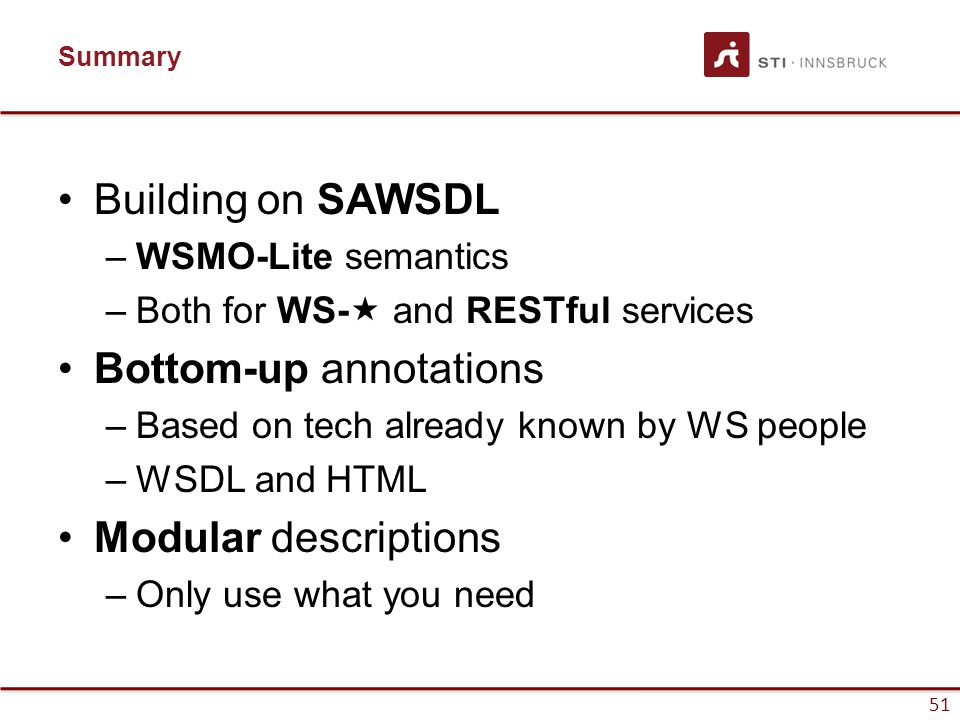 51 Summary Building on SAWSDL –WSMO-Lite semantics –Both for WS-  and RESTful services Bottom-up annotations –Based on tech already known by WS people –WSDL and HTML Modular descriptions –Only use what you need