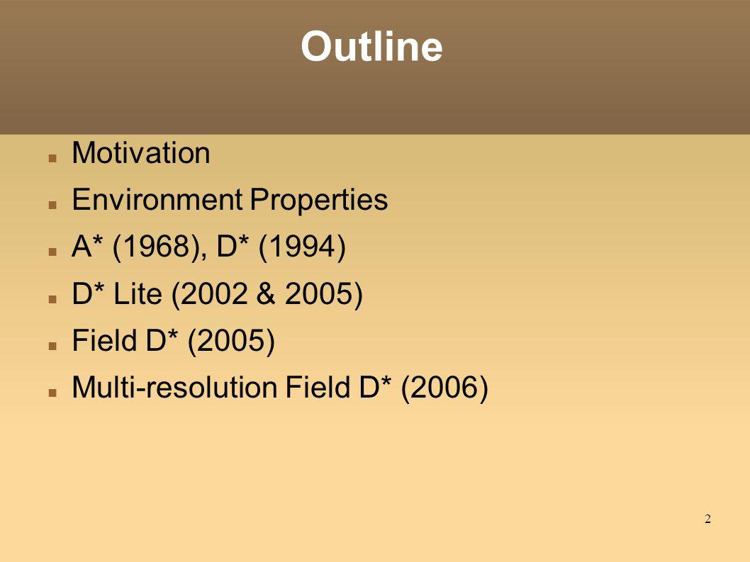 2 Outline Motivation Environment Properties A* (1968), D* (1994) D* Lite (2002 & 2005) Field D* (2005) Multi-resolution Field D* (2006)