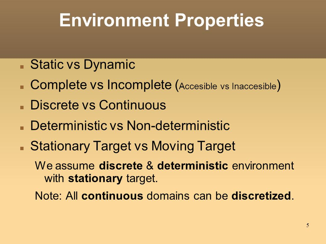 5 Environment Properties Static vs Dynamic Complete vs Incomplete ( Accesible vs Inaccesible )‏ Discrete vs Continuous Deterministic vs Non-deterministic Stationary Target vs Moving Target We assume discrete & deterministic environment with stationary target.