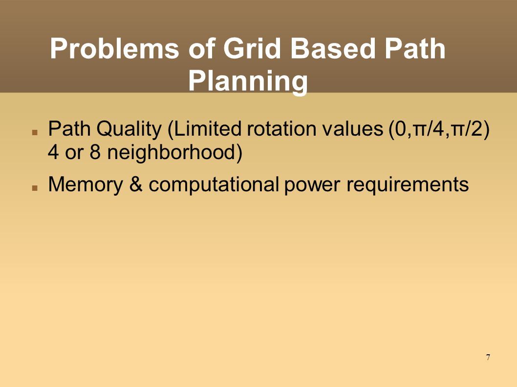 7 Problems of Grid Based Path Planning Path Quality (Limited rotation values (0,π/4,π/2) 4 or 8 neighborhood)‏ Memory & computational power requirements