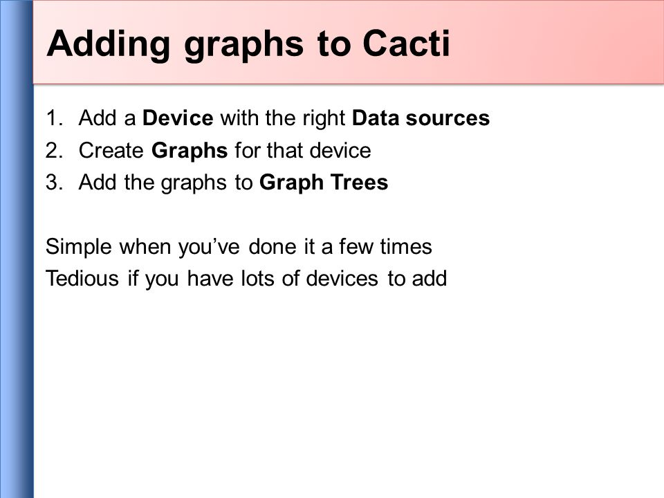 1.Add a Device with the right Data sources 2.Create Graphs for that device 3.Add the graphs to Graph Trees Simple when you've done it a few times Tedious if you have lots of devices to add Adding graphs to Cacti
