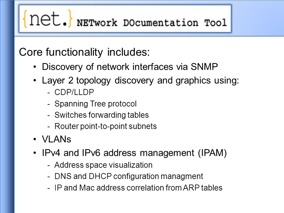 Core functionality includes: Discovery of network interfaces via SNMP Layer 2 topology discovery and graphics using: -CDP/LLDP -Spanning Tree protocol -Switches forwarding tables -Router point-to-point subnets VLANs IPv4 and IPv6 address management (IPAM) -Address space visualization -DNS and DHCP configuration managment -IP and Mac address correlation from ARP tables