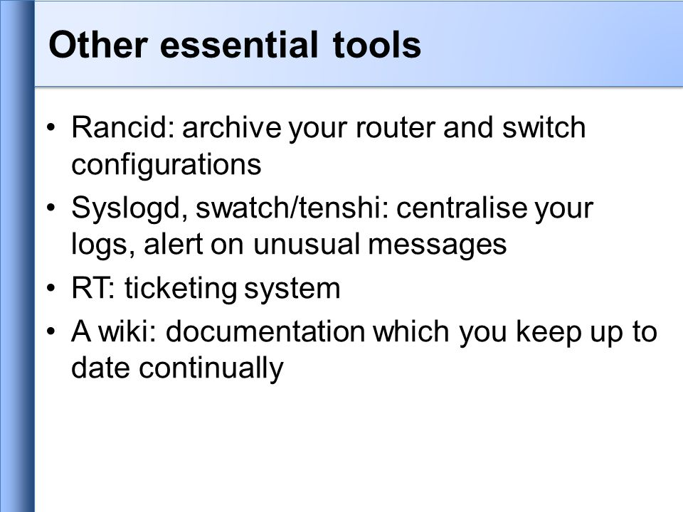 Other essential tools Rancid: archive your router and switch configurations Syslogd, swatch/tenshi: centralise your logs, alert on unusual messages RT: ticketing system A wiki: documentation which you keep up to date continually