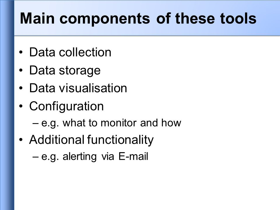 Main components of these tools Data collection Data storage Data visualisation Configuration –e.g.