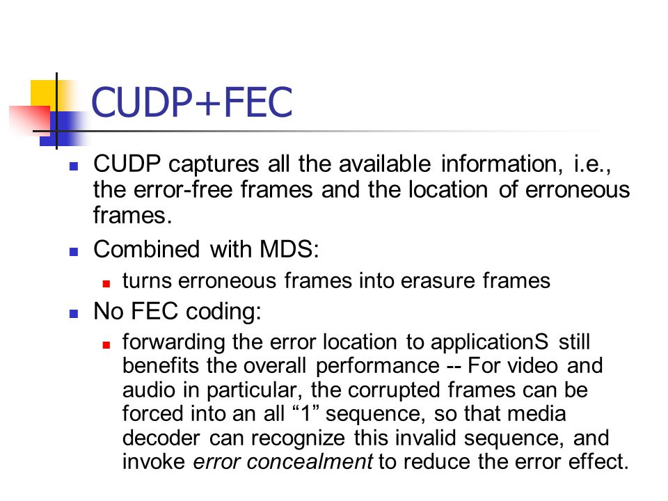CUDP+FEC CUDP captures all the available information, i.e., the error-free frames and the location of erroneous frames. Combined with MDS: turns erron