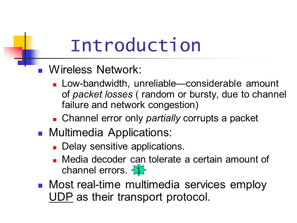 Introduction Wireless Network: Low-bandwidth, unreliable—considerable amount of packet losses ( random or bursty, due to channel failure and network c