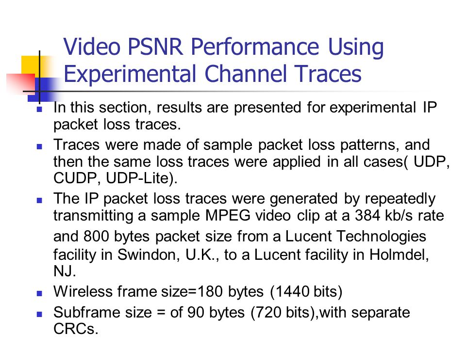 Video PSNR Performance Using Experimental Channel Traces In this section, results are presented for experimental IP packet loss traces. Traces were ma