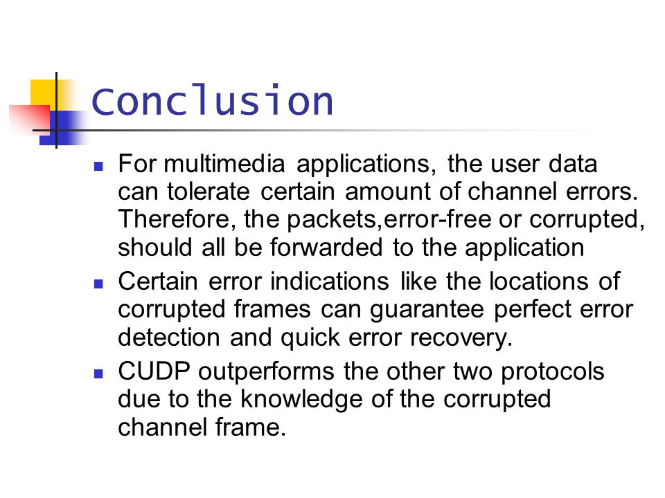 Conclusion For multimedia applications, the user data can tolerate certain amount of channel errors. Therefore, the packets,error-free or corrupted, s