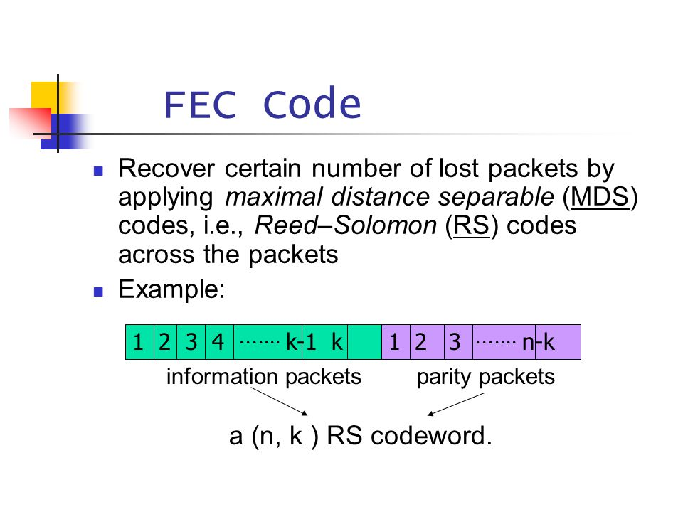 FEC Code Recover certain number of lost packets by applying maximal distance separable (MDS) codes, i.e., Reed–Solomon (RS) codes across the packets E