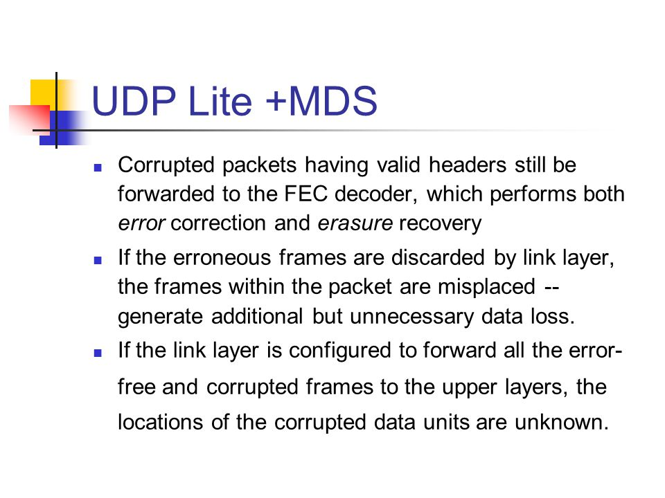 UDP Lite +MDS Corrupted packets having valid headers still be forwarded to the FEC decoder, which performs both error correction and erasure recovery
