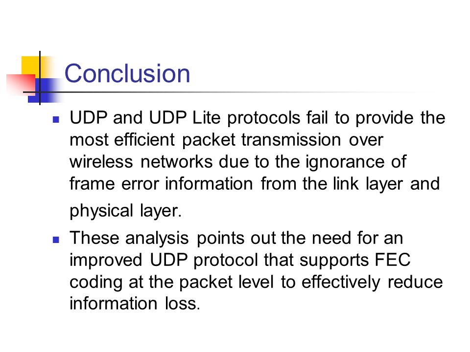 Conclusion UDP and UDP Lite protocols fail to provide the most efficient packet transmission over wireless networks due to the ignorance of frame erro