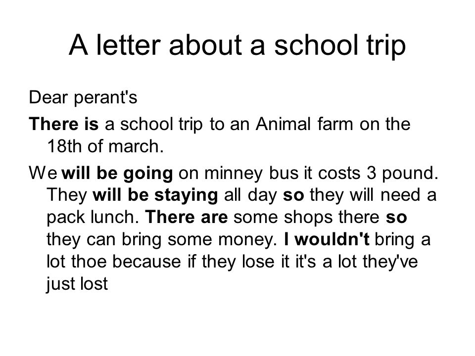 A letter about a school trip Dear perant s There is a school trip to an Animal farm on the 18th of march.