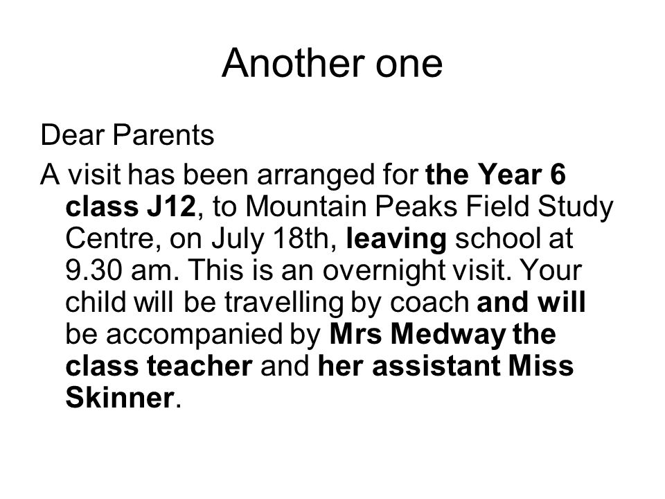 Another one Dear Parents A visit has been arranged for the Year 6 class J12, to Mountain Peaks Field Study Centre, on July 18th, leaving school at 9.30 am.