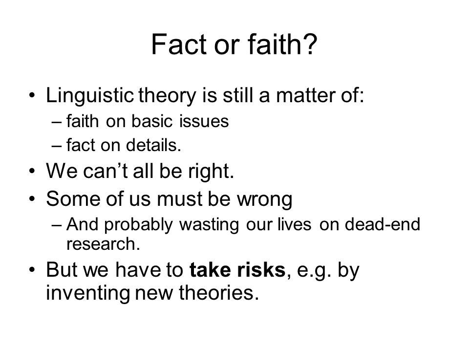 Fact or faith. Linguistic theory is still a matter of: –faith on basic issues –fact on details.