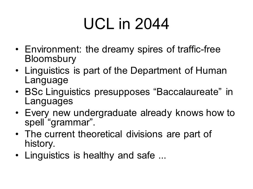 UCL in 2044 Environment: the dreamy spires of traffic-free Bloomsbury Linguistics is part of the Department of Human Language BSc Linguistics presupposes Baccalaureate in Languages Every new undergraduate already knows how to spell grammar .
