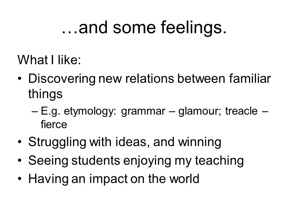 …and some feelings. What I like: Discovering new relations between familiar things –E.g.