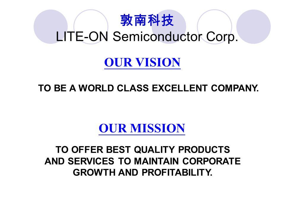 敦南科技 LITE-ON Semiconductor Corp. TO BE A WORLD CLASS EXCELLENT COMPANY. OUR MISSION TO OFFER BEST QUALITY PRODUCTS AND SERVICES TO MAINTAIN CORPORATE