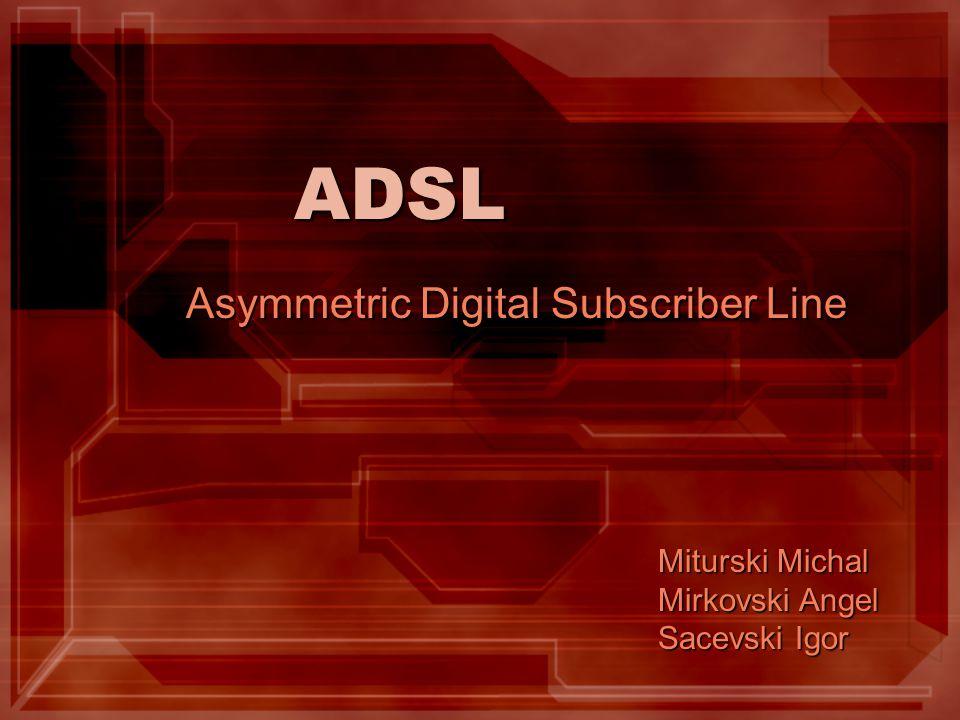 ADSL Asymmetric Digital Subscriber Line Miturski Michal Mirkovski Angel Sacevski Igor