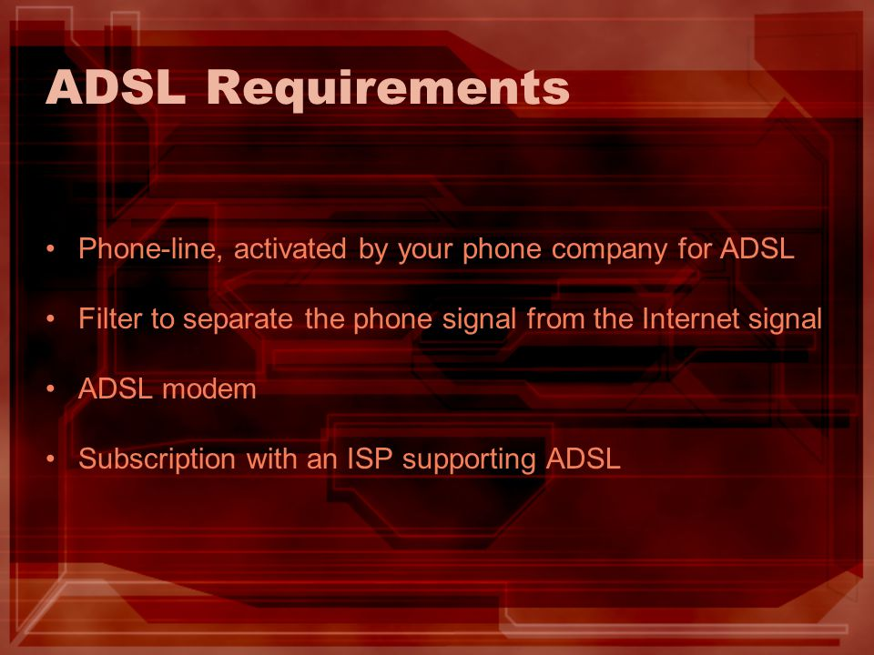 ADSL Requirements Phone-line, activated by your phone company for ADSL Filter to separate the phone signal from the Internet signal ADSL modem Subscri