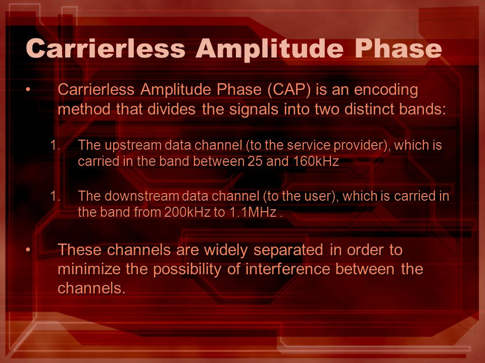 Carrierless Amplitude Phase Carrierless Amplitude Phase (CAP) is an encoding method that divides the signals into two distinct bands:Carrierless Ampli
