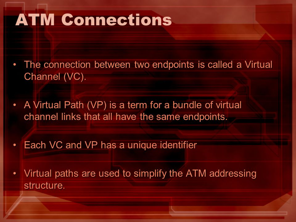 ATM Connections The connection between two endpoints is called a Virtual Channel (VC).The connection between two endpoints is called a Virtual Channel