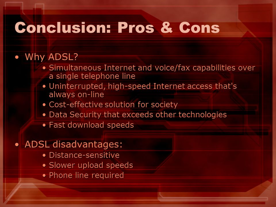 Conclusion: Pros & Cons Why ADSL?Why ADSL? Simultaneous Internet and voice/fax capabilities over a single telephone lineSimultaneous Internet and voic