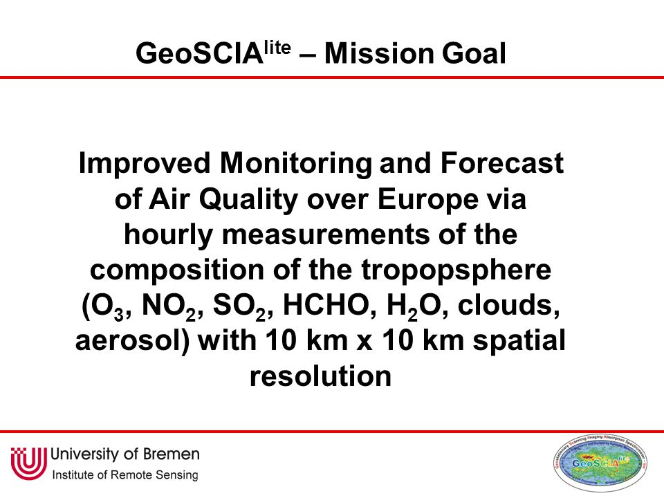 GeoSCIA lite – Mission Goal Improved Monitoring and Forecast of Air Quality over Europe via hourly measurements of the composition of the tropopsphere (O 3, NO 2, SO 2, HCHO, H 2 O, clouds, aerosol) with 10 km x 10 km spatial resolution