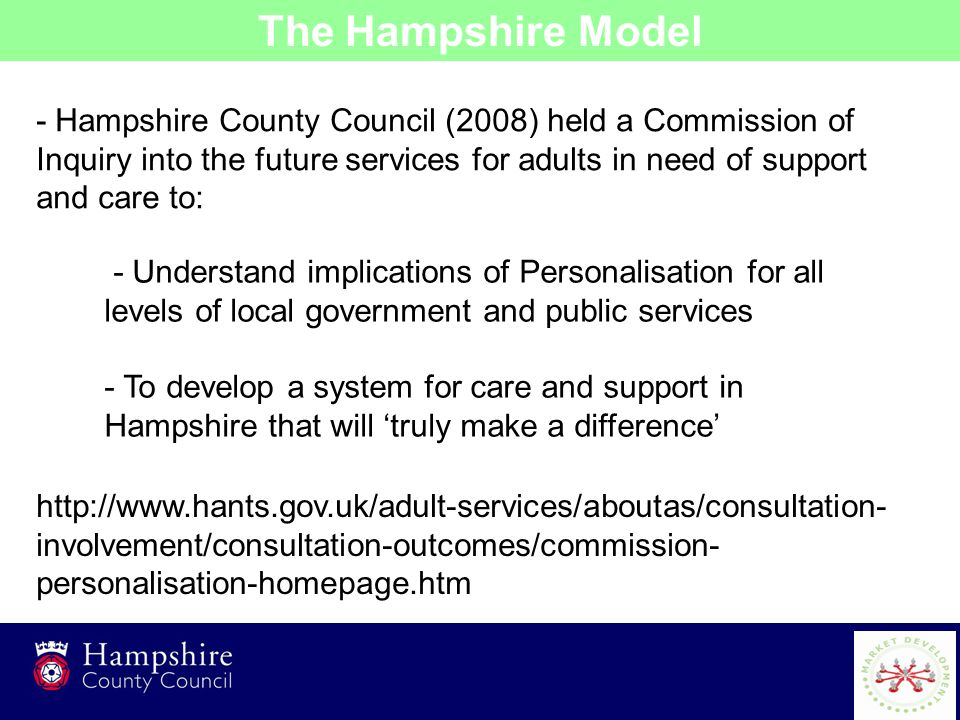 2 - Hampshire County Council (2008) held a Commission of Inquiry into the future services for adults in need of support and care to: The Hampshire Model - Understand implications of Personalisation for all levels of local government and public services - To develop a system for care and support in Hampshire that will 'truly make a difference' http://www.hants.gov.uk/adult-services/aboutas/consultation- involvement/consultation-outcomes/commission- personalisation-homepage.htm