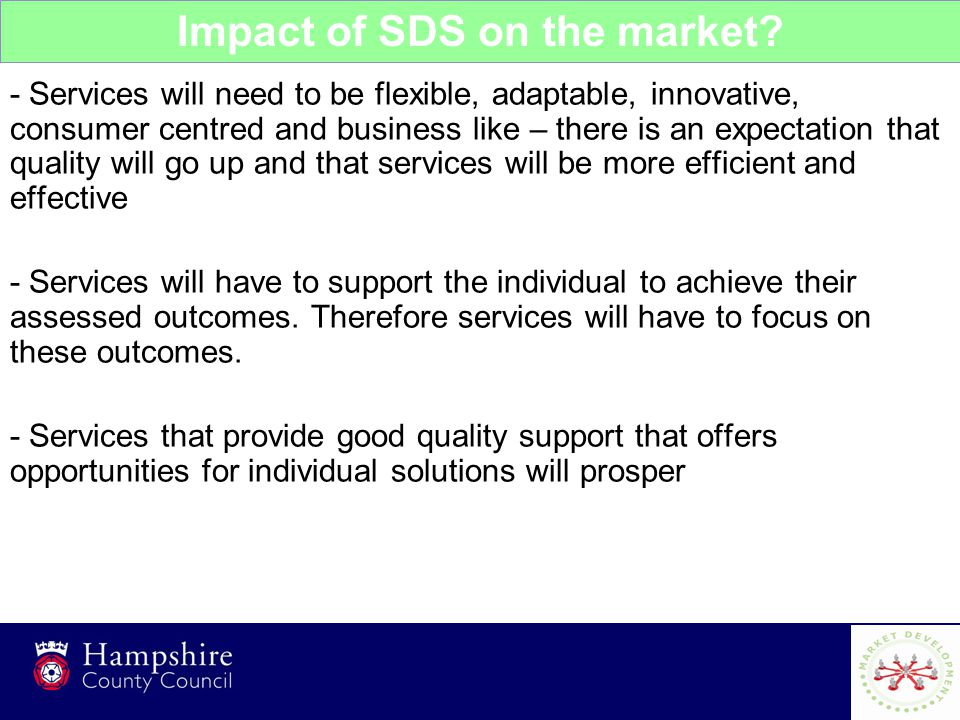 7 - Services will need to be flexible, adaptable, innovative, consumer centred and business like – there is an expectation that quality will go up and that services will be more efficient and effective - Services will have to support the individual to achieve their assessed outcomes.