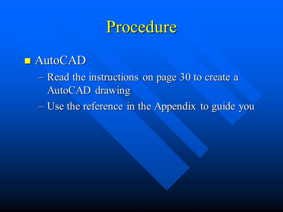 Procedure AutoCAD AutoCAD –Read the instructions on page 30 to create a AutoCAD drawing –Use the reference in the Appendix to guide you