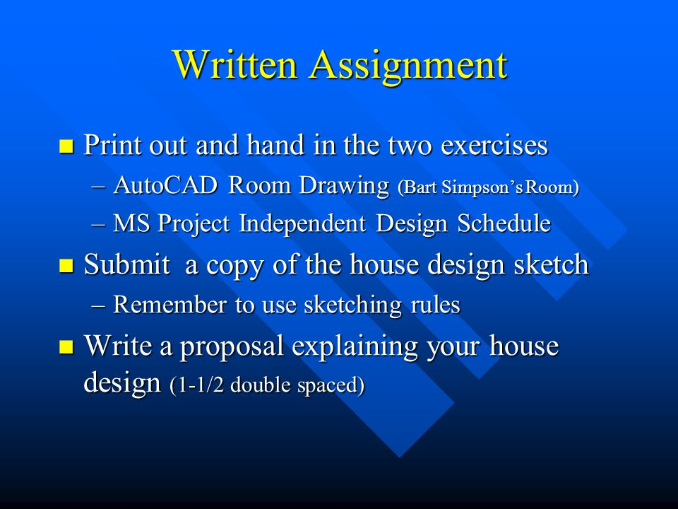 Written Assignment Print out and hand in the two exercises Print out and hand in the two exercises –AutoCAD Room Drawing (Bart Simpson's Room) –MS Project Independent Design Schedule Submit a copy of the house design sketch Submit a copy of the house design sketch –Remember to use sketching rules Write a proposal explaining your house design (1-1/2 double spaced) Write a proposal explaining your house design (1-1/2 double spaced)
