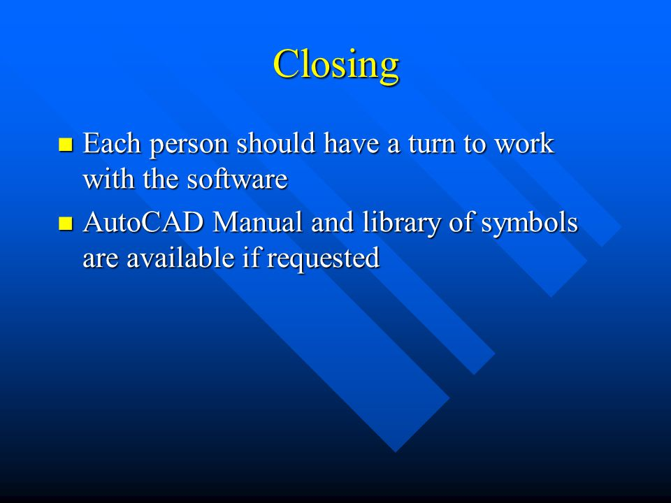 Closing Each person should have a turn to work with the software Each person should have a turn to work with the software AutoCAD Manual and library of symbols are available if requested AutoCAD Manual and library of symbols are available if requested