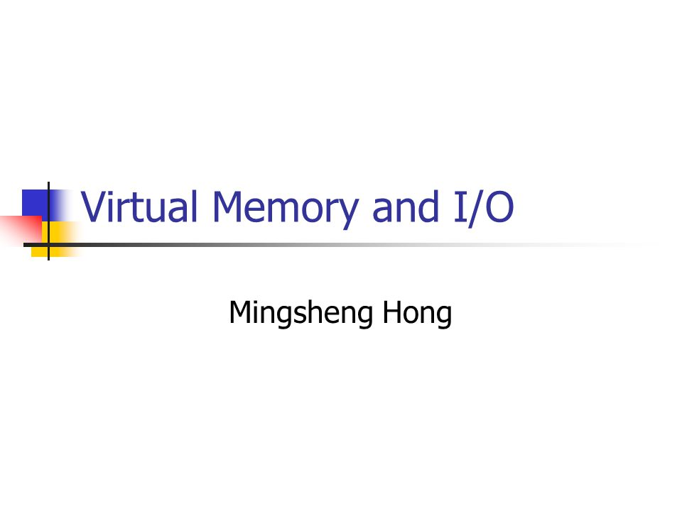 Virtual Memory and I/O Mingsheng Hong