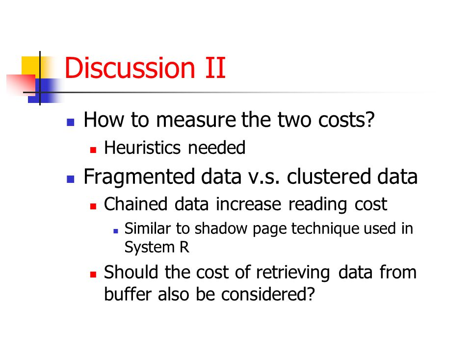Discussion II How to measure the two costs. Heuristics needed Fragmented data v.s.