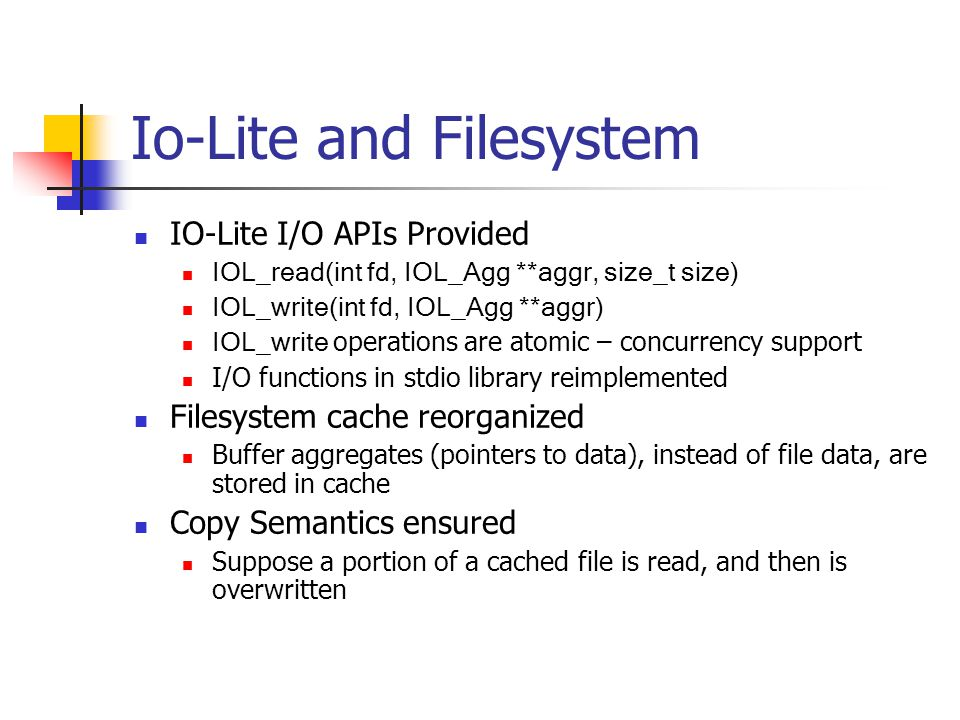 Io-Lite and Filesystem IO-Lite I/O APIs Provided IOL_read(int fd, IOL_Agg **aggr, size_t size) IOL_write(int fd, IOL_Agg **aggr) IOL_write operations are atomic – concurrency support I/O functions in stdio library reimplemented Filesystem cache reorganized Buffer aggregates (pointers to data), instead of file data, are stored in cache Copy Semantics ensured Suppose a portion of a cached file is read, and then is overwritten