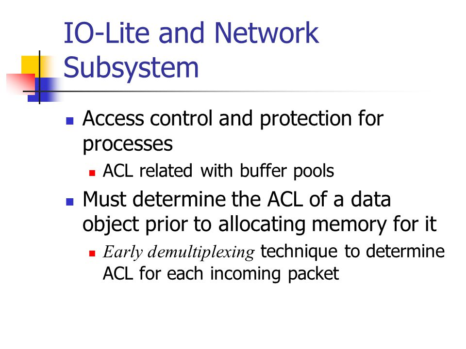 IO-Lite and Network Subsystem Access control and protection for processes ACL related with buffer pools Must determine the ACL of a data object prior to allocating memory for it Early demultiplexing technique to determine ACL for each incoming packet