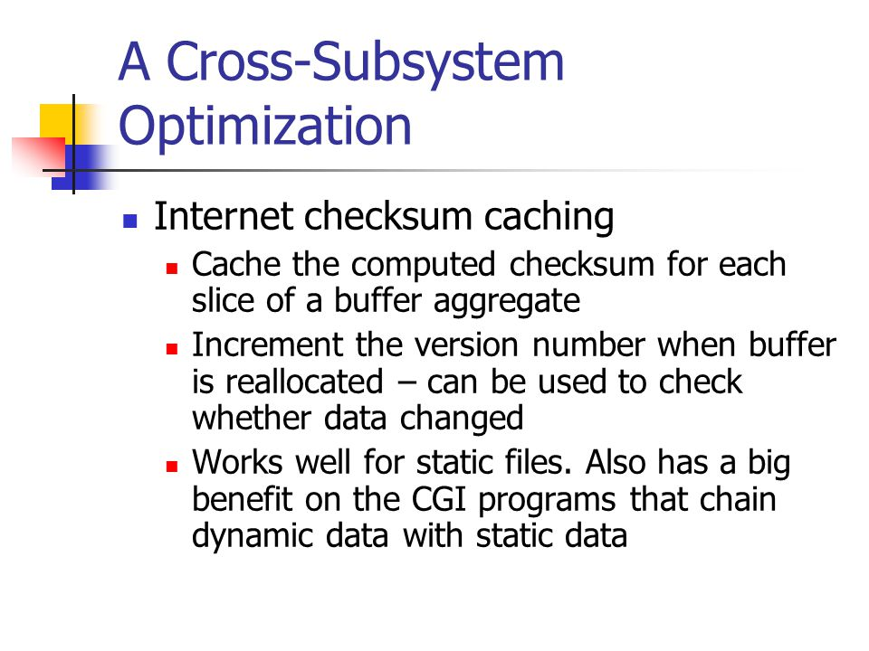 A Cross-Subsystem Optimization Internet checksum caching Cache the computed checksum for each slice of a buffer aggregate Increment the version number when buffer is reallocated – can be used to check whether data changed Works well for static files.