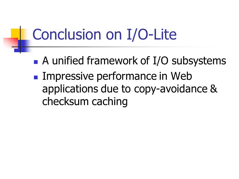 Conclusion on I/O-Lite A unified framework of I/O subsystems Impressive performance in Web applications due to copy-avoidance & checksum caching