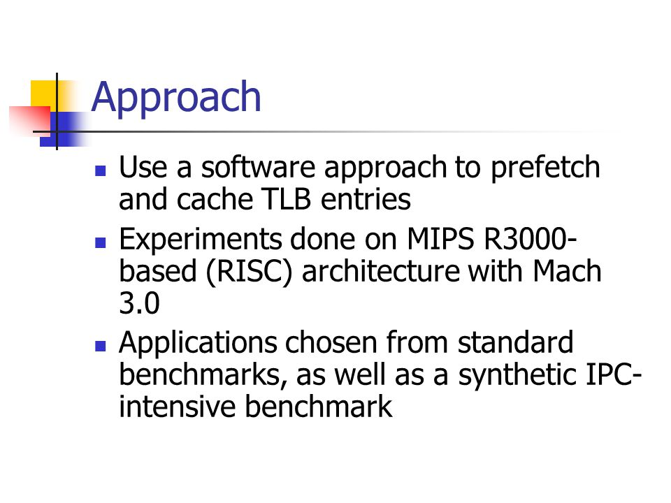 Approach Use a software approach to prefetch and cache TLB entries Experiments done on MIPS R3000- based (RISC) architecture with Mach 3.0 Applications chosen from standard benchmarks, as well as a synthetic IPC- intensive benchmark