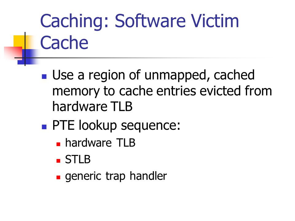 Caching: Software Victim Cache Use a region of unmapped, cached memory to cache entries evicted from hardware TLB PTE lookup sequence: hardware TLB STLB generic trap handler