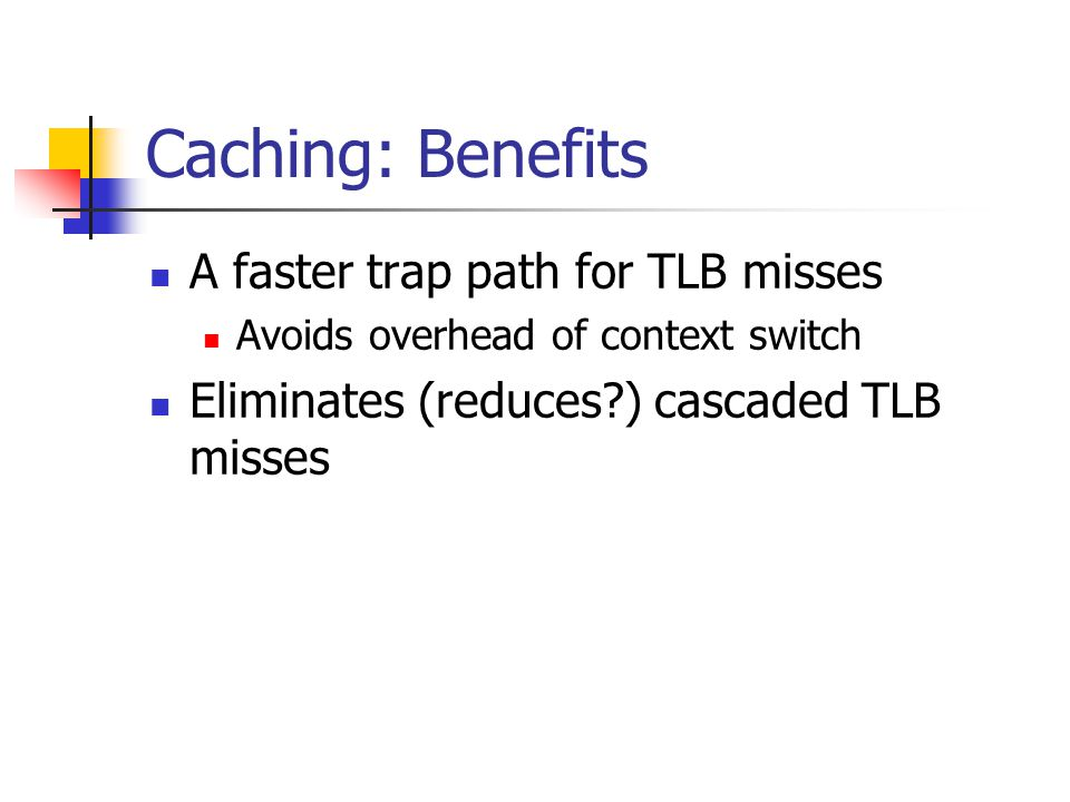 Caching: Benefits A faster trap path for TLB misses Avoids overhead of context switch Eliminates (reduces ) cascaded TLB misses