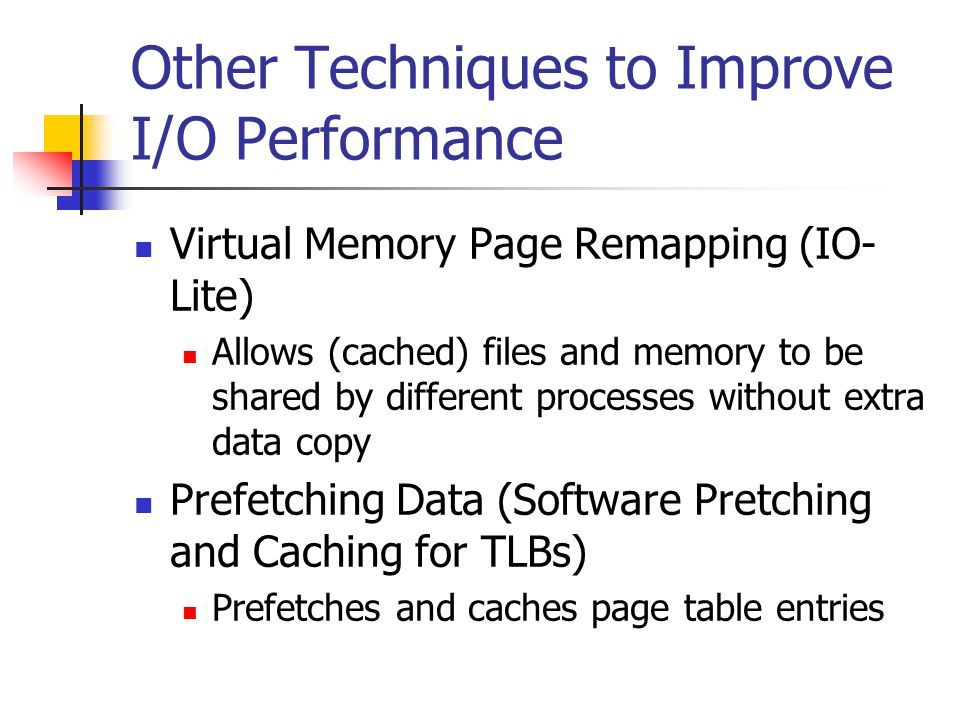 Other Techniques to Improve I/O Performance Virtual Memory Page Remapping (IO- Lite) Allows (cached) files and memory to be shared by different processes without extra data copy Prefetching Data (Software Pretching and Caching for TLBs) Prefetches and caches page table entries