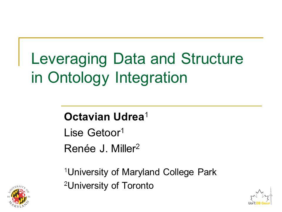 Leveraging Data and Structure in Ontology Integration Octavian Udrea 1 Lise Getoor 1 Renée J.