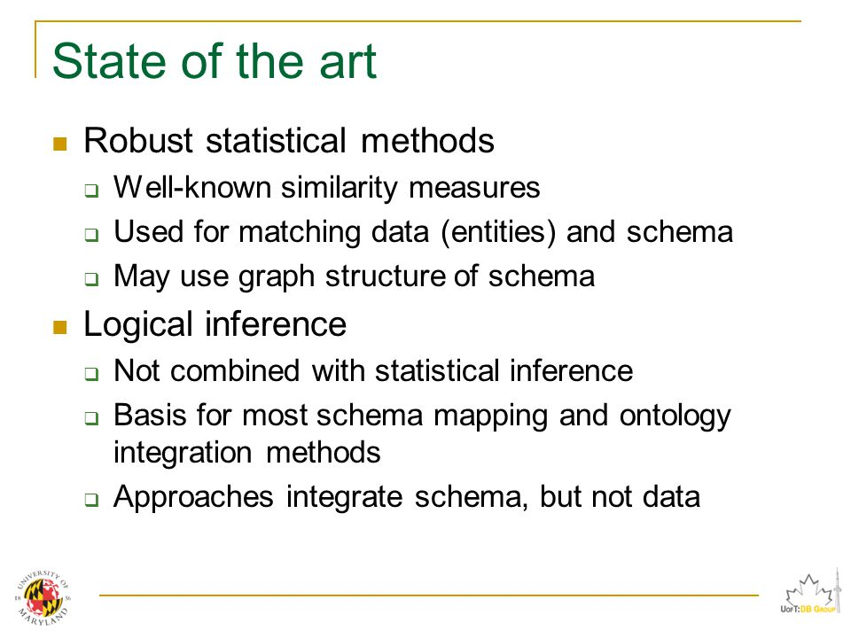 State of the art Robust statistical methods  Well-known similarity measures  Used for matching data (entities) and schema  May use graph structure of schema Logical inference  Not combined with statistical inference  Basis for most schema mapping and ontology integration methods  Approaches integrate schema, but not data
