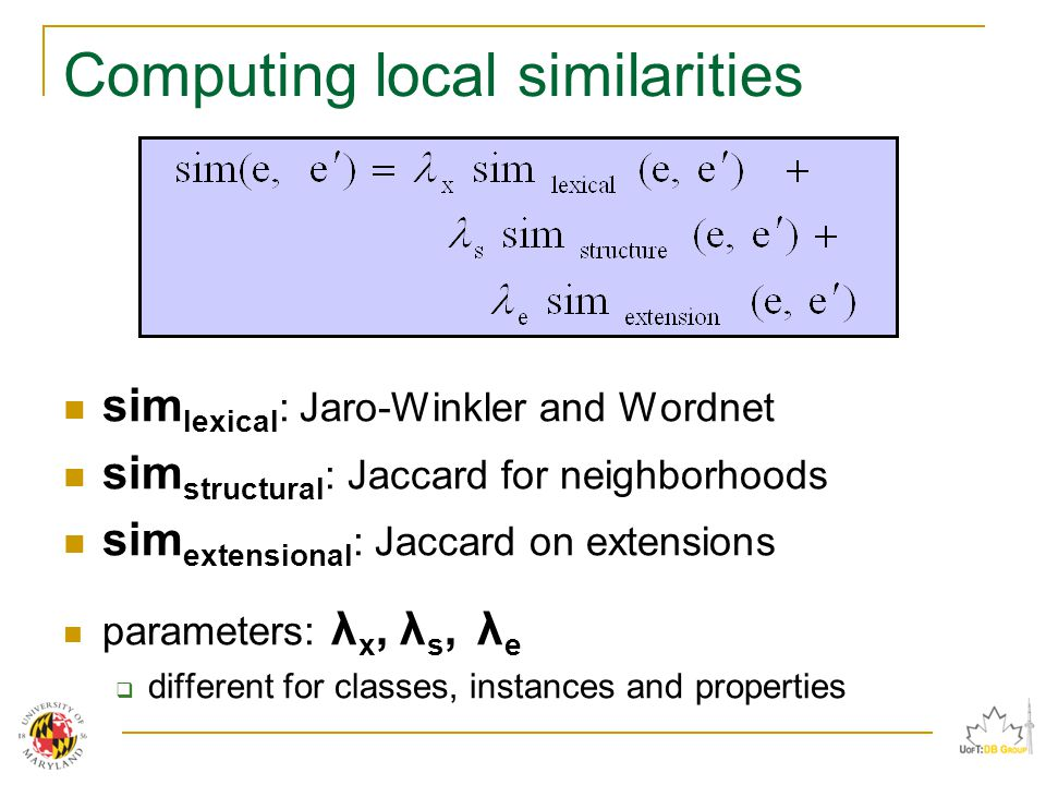 Computing local similarities sim lexical : Jaro-Winkler and Wordnet sim structural : Jaccard for neighborhoods sim extensional : Jaccard on extensions parameters: λ x, λ s, λ e  different for classes, instances and properties