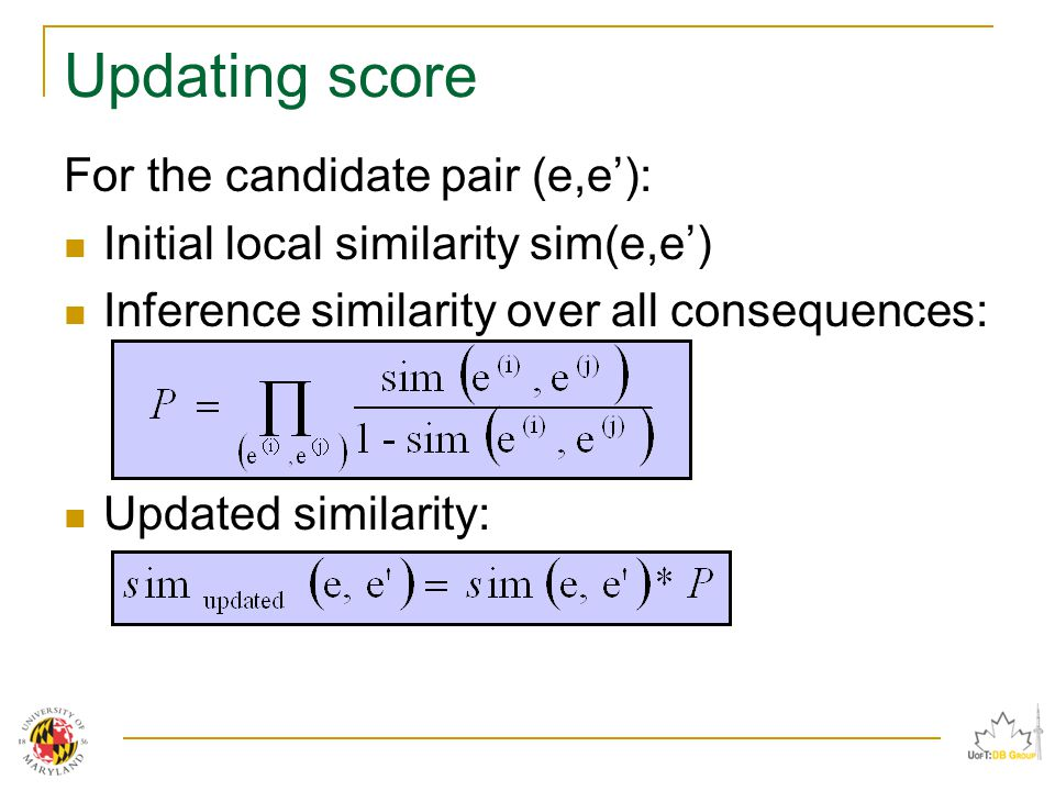 Updating score For the candidate pair (e,e'): Initial local similarity sim(e,e') Inference similarity over all consequences: Updated similarity:
