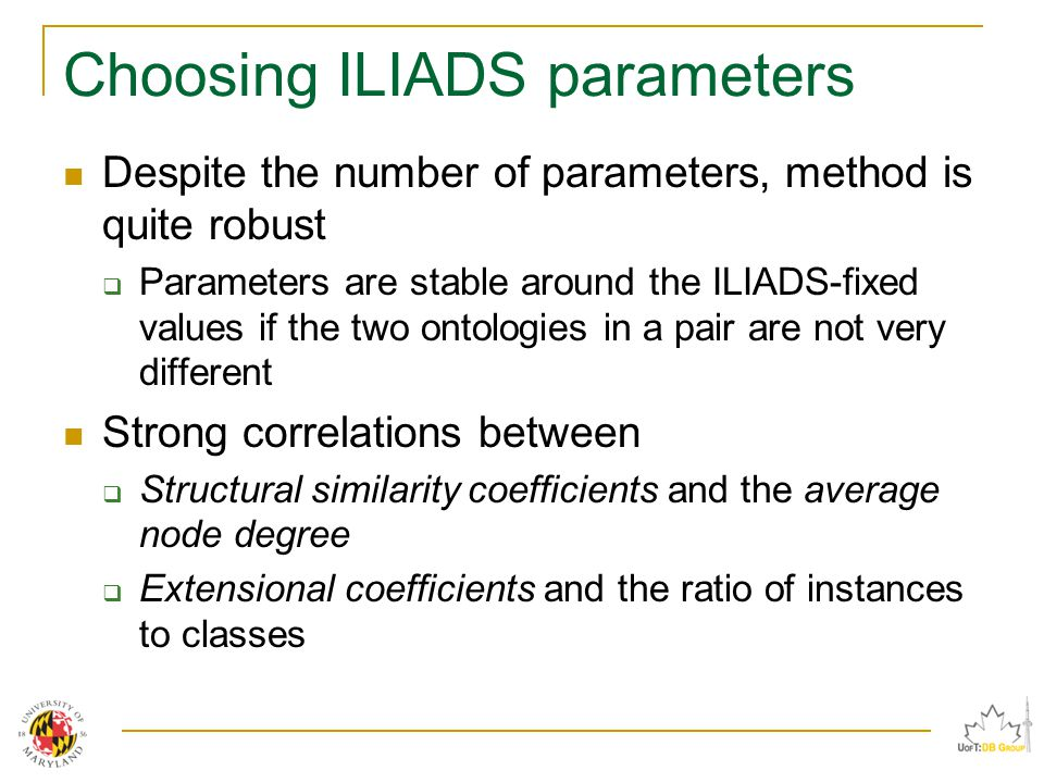 Choosing ILIADS parameters Despite the number of parameters, method is quite robust  Parameters are stable around the ILIADS-fixed values if the two ontologies in a pair are not very different Strong correlations between  Structural similarity coefficients and the average node degree  Extensional coefficients and the ratio of instances to classes