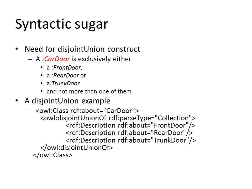 Syntactic sugar Need for disjointUnion construct – A :CarDoor is exclusively either a :FrontDoor, a :RearDoor or a:TrunkDoor and not more than one of them A disjointUnion example –