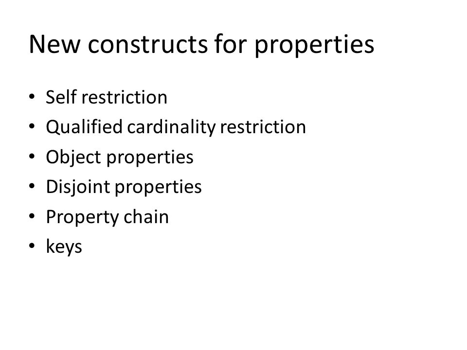 New constructs for properties Self restriction Qualified cardinality restriction Object properties Disjoint properties Property chain keys