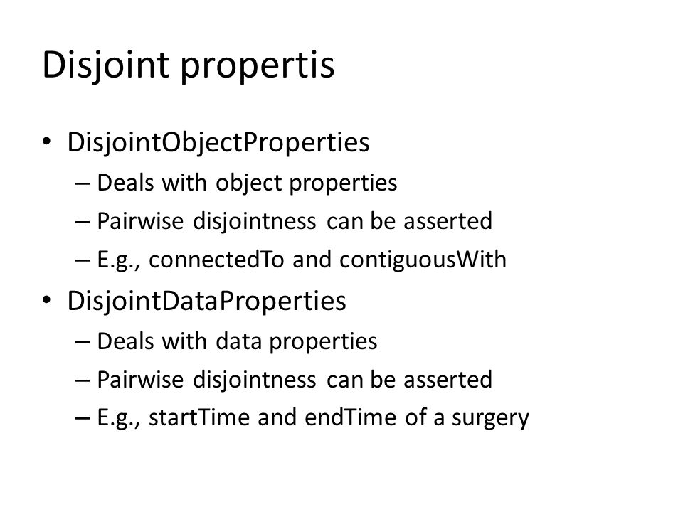 Disjoint propertis DisjointObjectProperties – Deals with object properties – Pairwise disjointness can be asserted – E.g., connectedTo and contiguousWith DisjointDataProperties – Deals with data properties – Pairwise disjointness can be asserted – E.g., startTime and endTime of a surgery